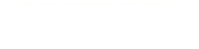 Today�s Special: Large Pepperoni & Cheese Pizza for $10.00!   �Online Ordering �NOW� Available�  Site Still Under Construction, Watch for Updates!